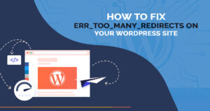 Fix ERR_TOO_MANY_REDIRECTS on Your WordPress Website